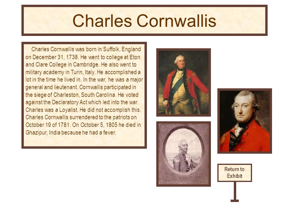 Charles Cornwallis was born in Suffolk, England on December 31, 1738. He went to college at Eton and Clare College in Cambridge. He also went to milit