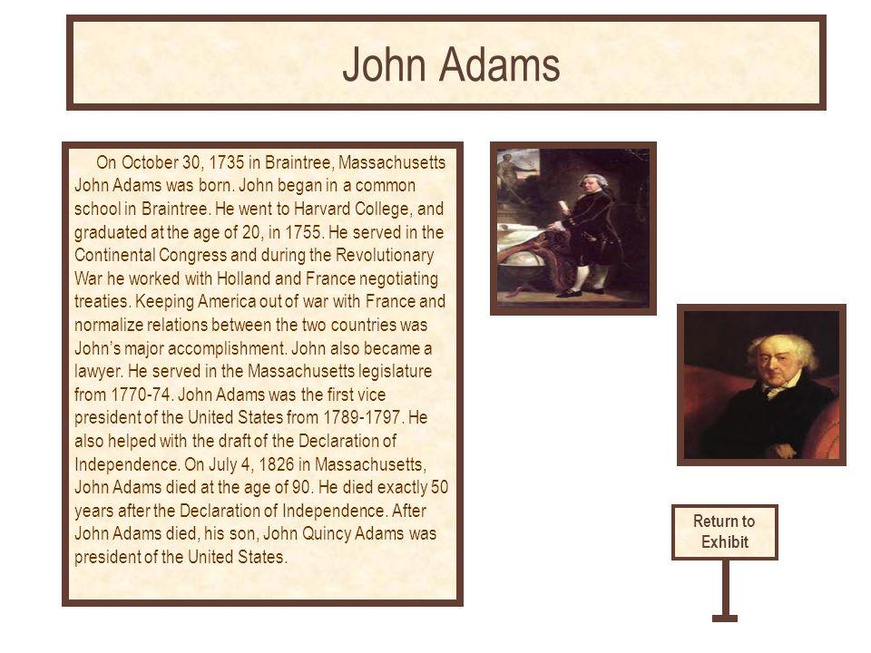 On October 30, 1735 in Braintree, Massachusetts John Adams was born. John began in a common school in Braintree. He went to Harvard College, and gradu