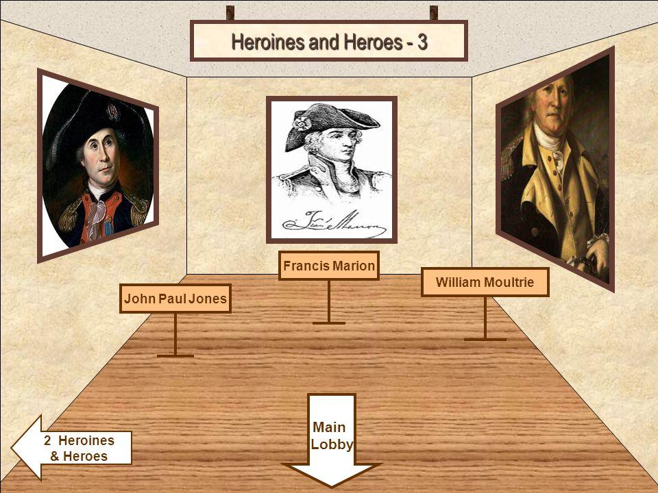 Room 1 Heroines and Heroes - 3 William Moultrie Main Lobby 2 Heroines & Heroes Francis MarionJohn Paul Jones