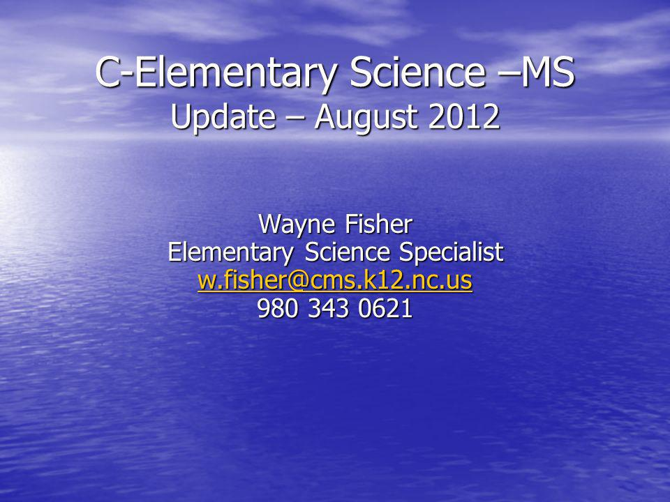 C-Elementary Science –MS Update – August 2012 Wayne Fisher Elementary Science Specialist w.fisher@cms.k12.nc.us 980 343 0621 w.fisher@cms.k12.nc.us