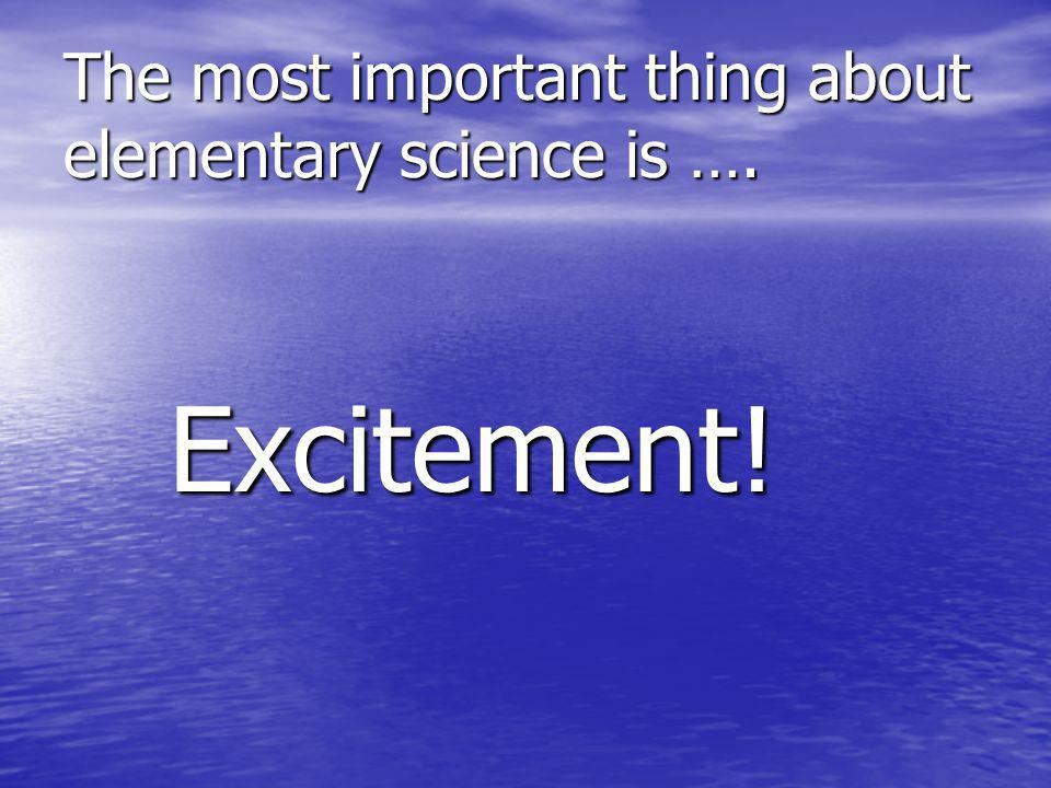 The most important thing about elementary science is …. Excitement! Excitement!