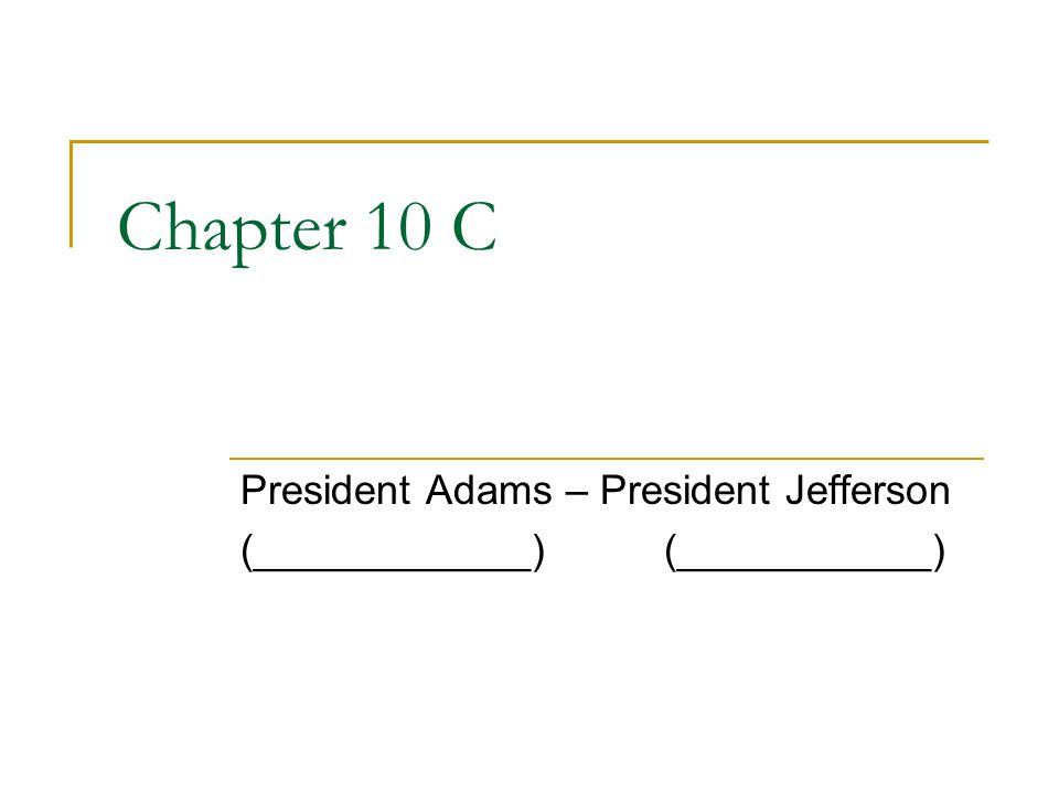 Chapter 10 C President Adams – President Jefferson (____________)(___________)