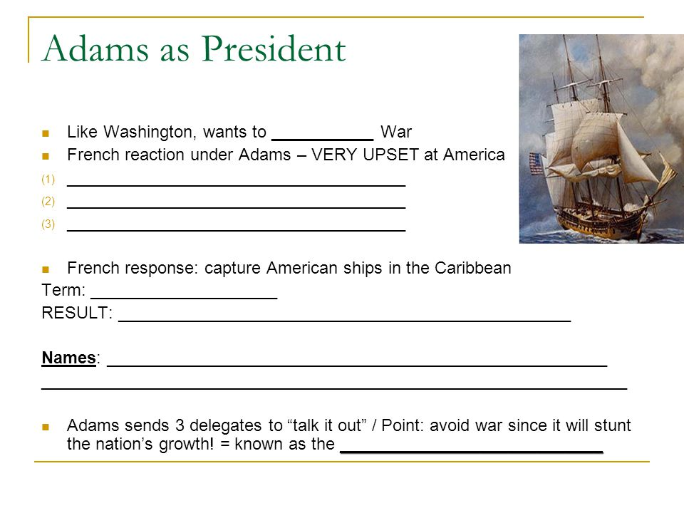 Adams as President Like Washington, wants to ___________ War French reaction under Adams – VERY UPSET at America (1) ____________________________________ (2) ____________________________________ (3) ____________________________________ French response: capture American ships in the Caribbean Term: ____________________ RESULT: ________________________________________________ Names: _____________________________________________________ ______________________________________________________________ ____________________________ Adams sends 3 delegates to talk it out / Point: avoid war since it will stunt the nation's growth.