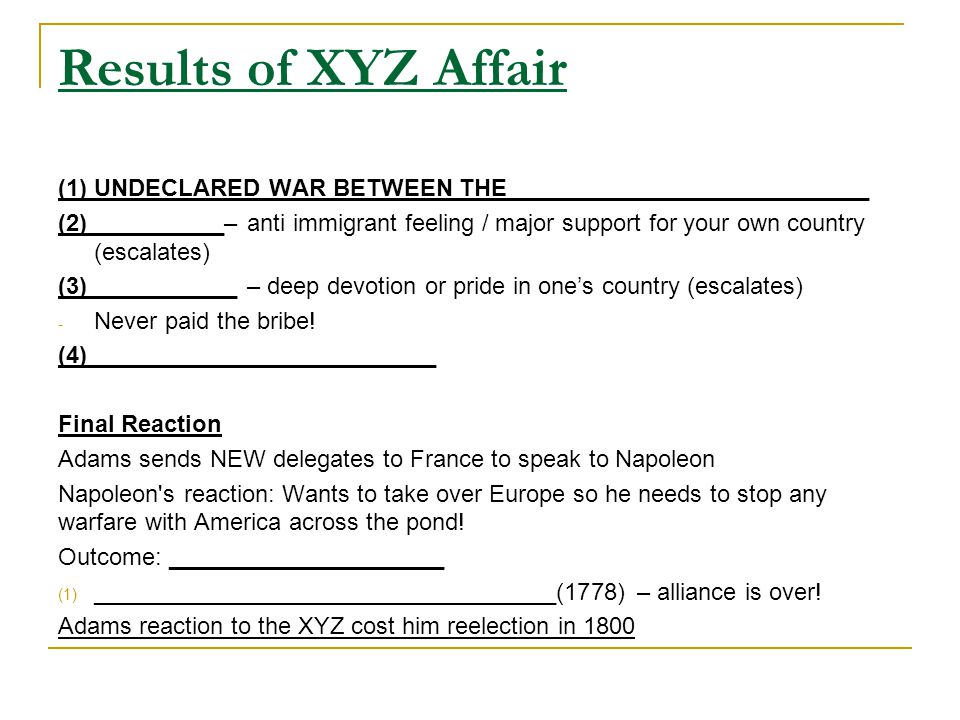 Results of XYZ Affair (1) UNDECLARED WAR BETWEEN THE ___________________________ (2) __________– anti immigrant feeling / major support for your own country (escalates) (3) ___________ – deep devotion or pride in one's country (escalates) - Never paid the bribe.