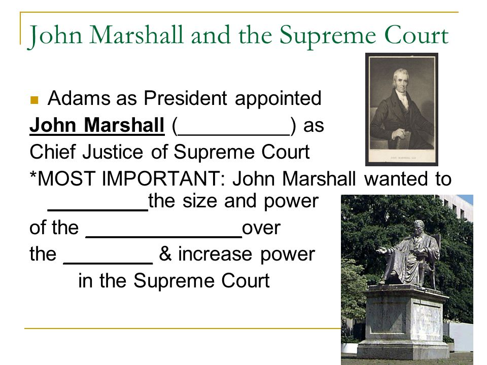 John Marshall and the Supreme Court Adams as President appointed John Marshall (__________) as Chief Justice of Supreme Court *MOST IMPORTANT: John Marshall wanted to _________the size and power of the ______________over the ________ & increase power in the Supreme Court