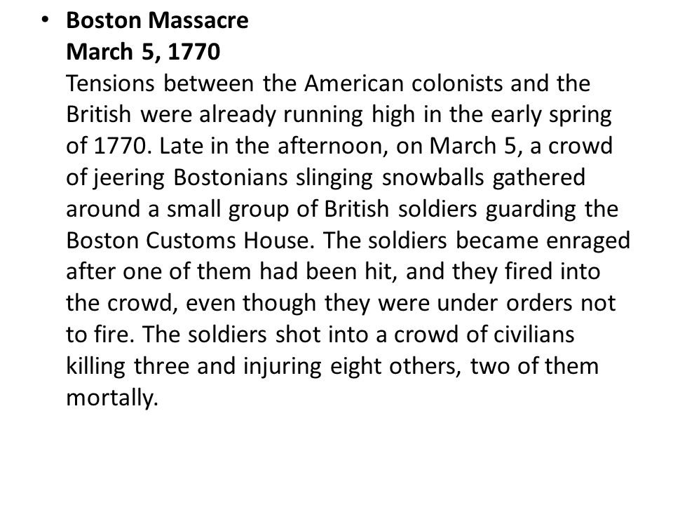 Boston Massacre March 5, 1770 Tensions between the American colonists and the British were already running high in the early spring of 1770. Late in t