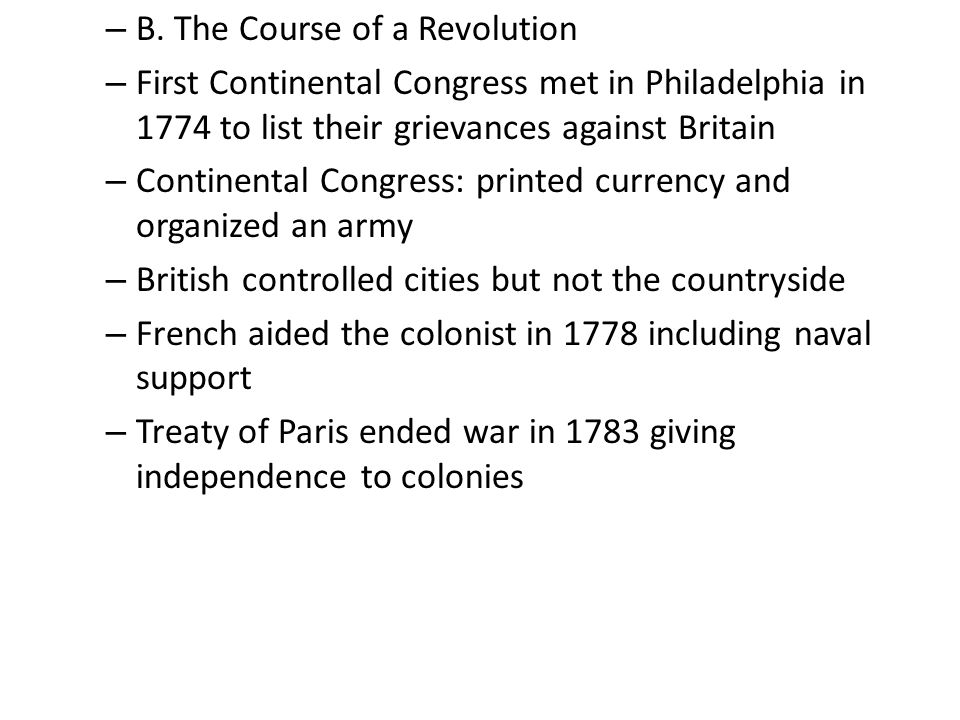 – B. The Course of a Revolution – First Continental Congress met in Philadelphia in 1774 to list their grievances against Britain – Continental Congre