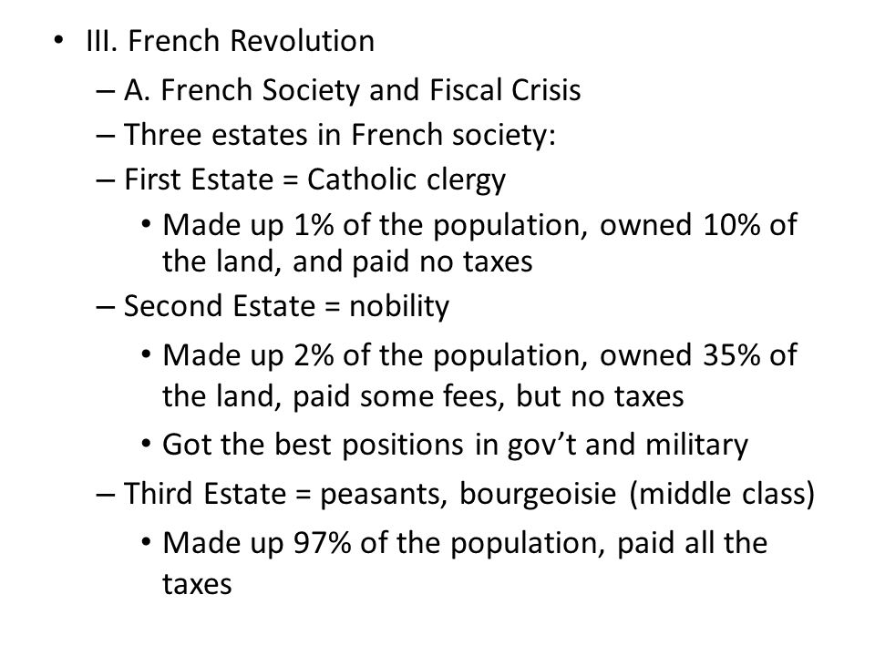 III. French Revolution – A. French Society and Fiscal Crisis – Three estates in French society: – First Estate = Catholic clergy Made up 1% of the pop