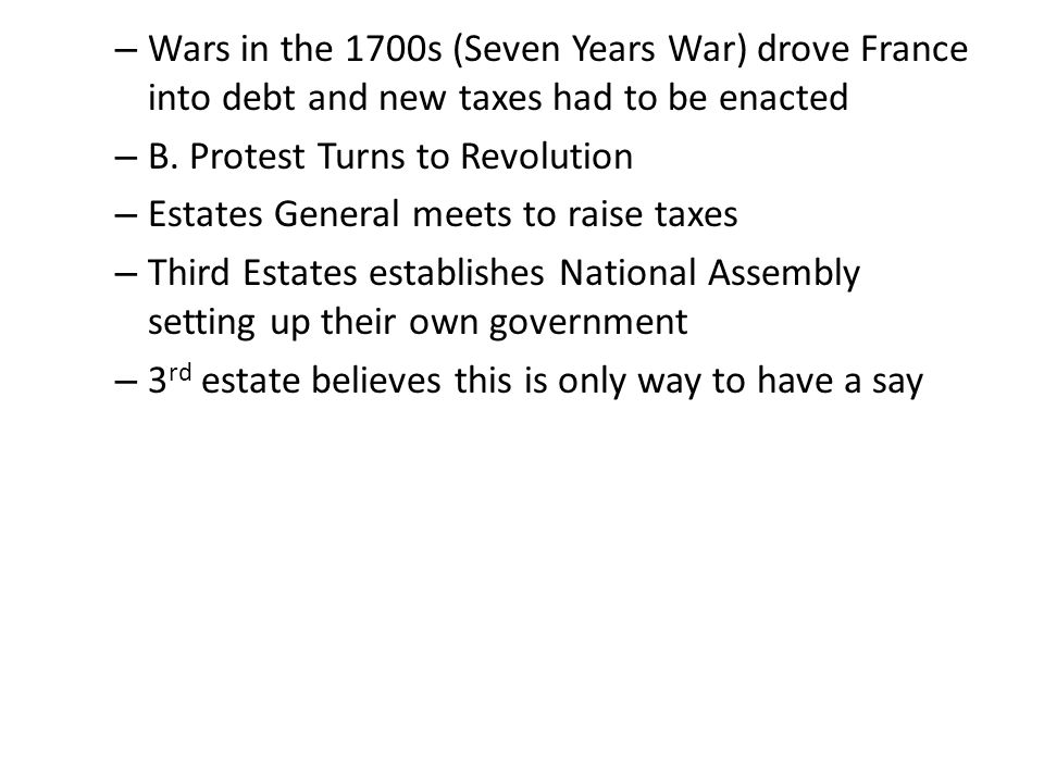 – Wars in the 1700s (Seven Years War) drove France into debt and new taxes had to be enacted – B. Protest Turns to Revolution – Estates General meets
