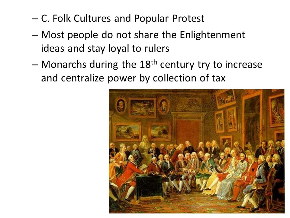 – C. Folk Cultures and Popular Protest – Most people do not share the Enlightenment ideas and stay loyal to rulers – Monarchs during the 18 th century