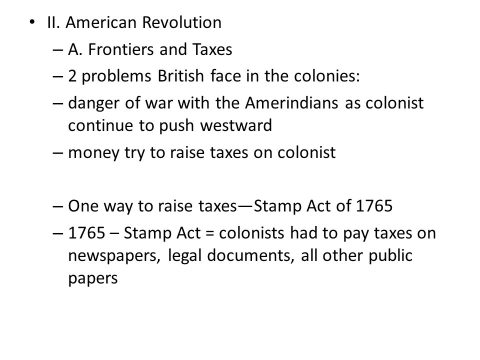 II. American Revolution – A. Frontiers and Taxes – 2 problems British face in the colonies: – danger of war with the Amerindians as colonist continue