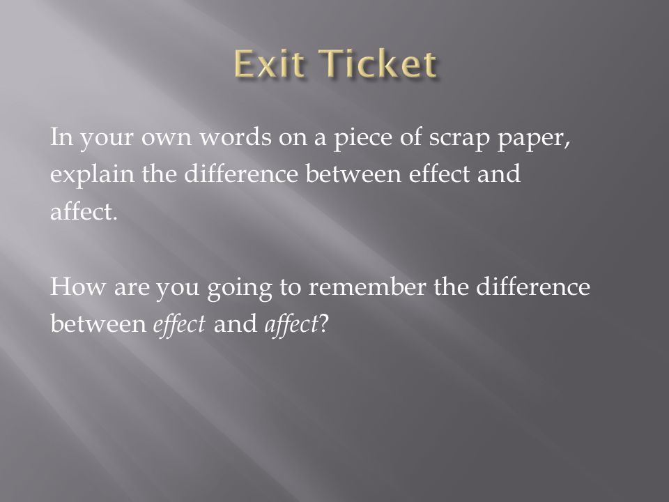 In your own words on a piece of scrap paper, explain the difference between effect and affect.