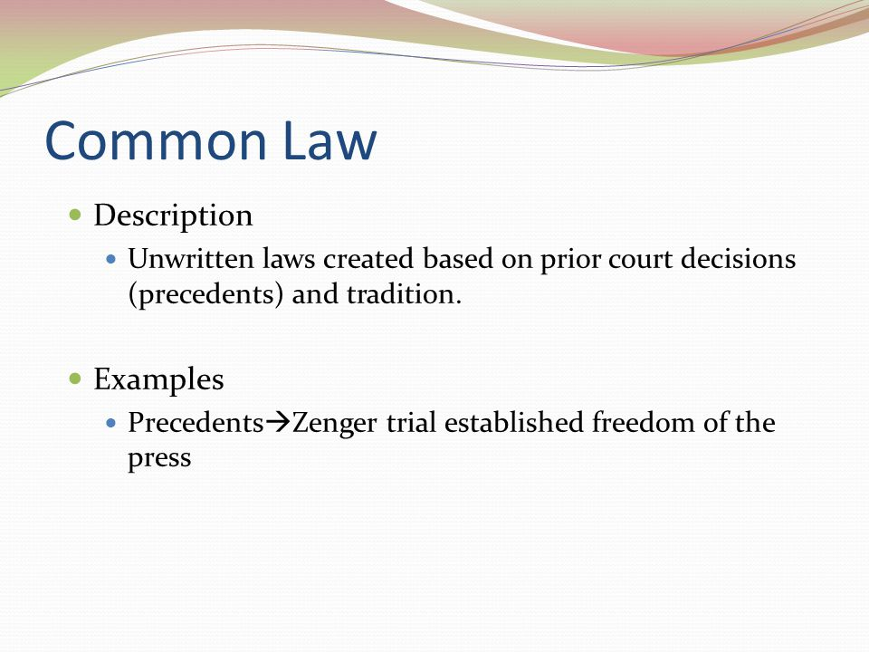 Common Law Description Unwritten laws created based on prior court decisions (precedents) and tradition. Examples Precedents  Zenger trial establishe