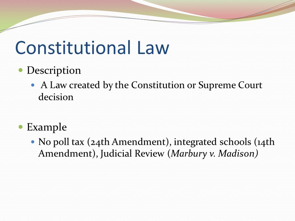 Constitutional Law Description A Law created by the Constitution or Supreme Court decision Example No poll tax (24th Amendment), integrated schools (1