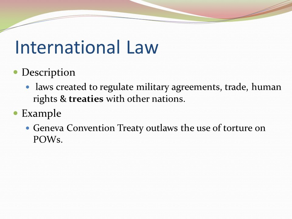 International Law Description laws created to regulate military agreements, trade, human rights & treaties with other nations. Example Geneva Conventi