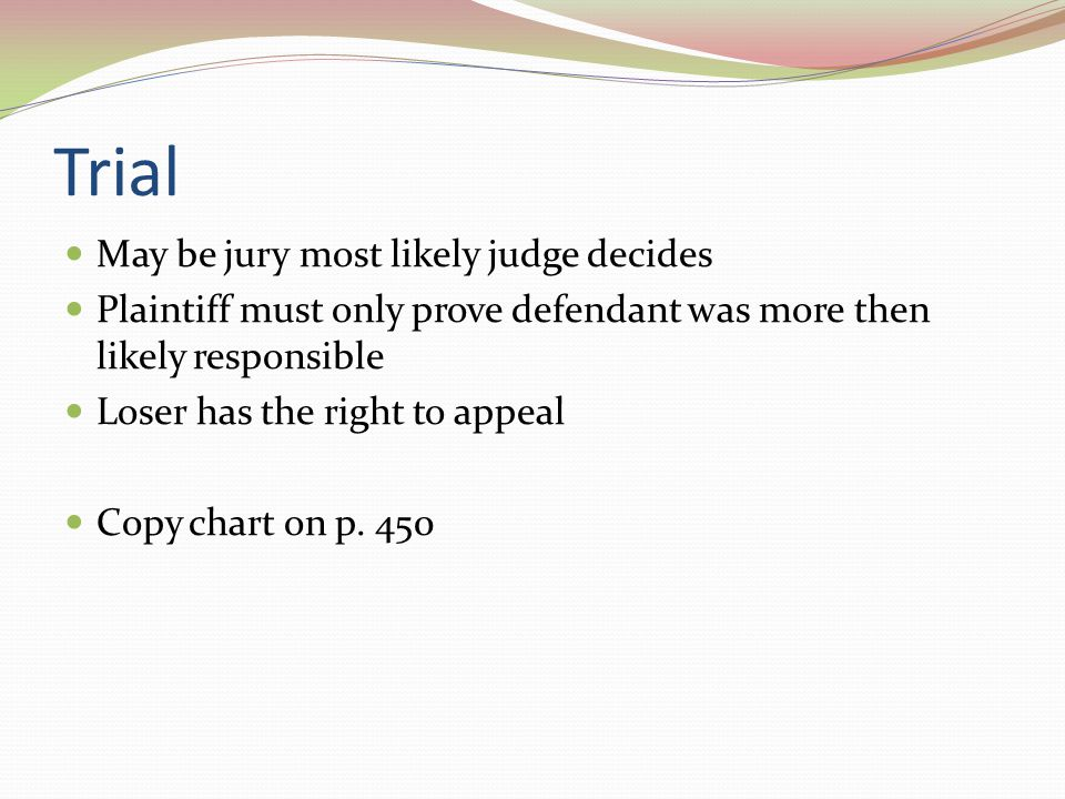 Trial May be jury most likely judge decides Plaintiff must only prove defendant was more then likely responsible Loser has the right to appeal Copy ch