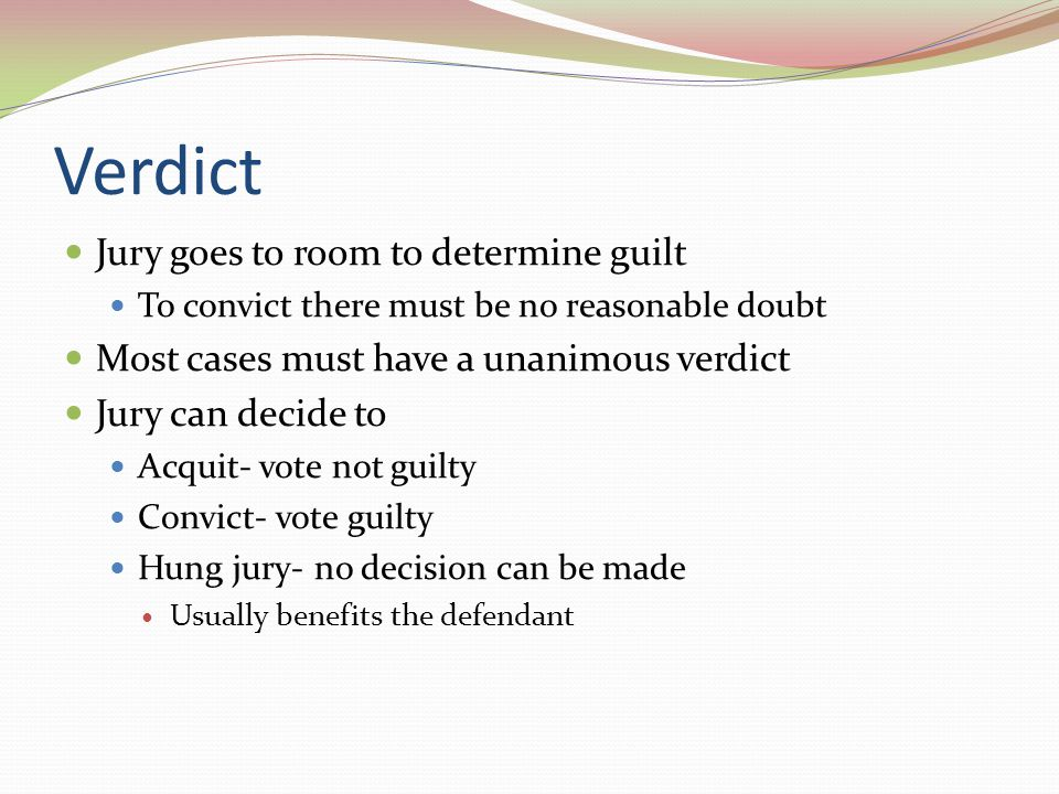 Verdict Jury goes to room to determine guilt To convict there must be no reasonable doubt Most cases must have a unanimous verdict Jury can decide to