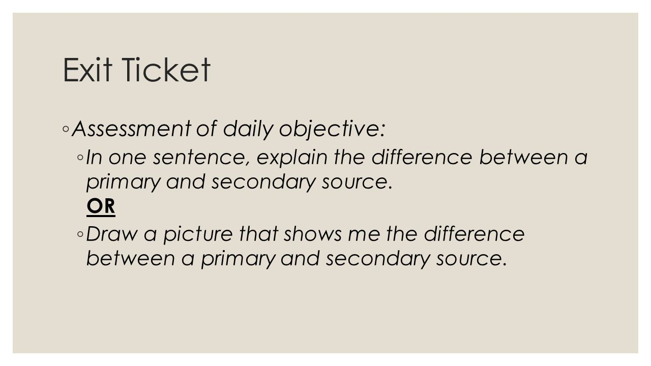 Exit Ticket ◦ Assessment of daily objective: ◦ In one sentence, explain the difference between a primary and secondary source.