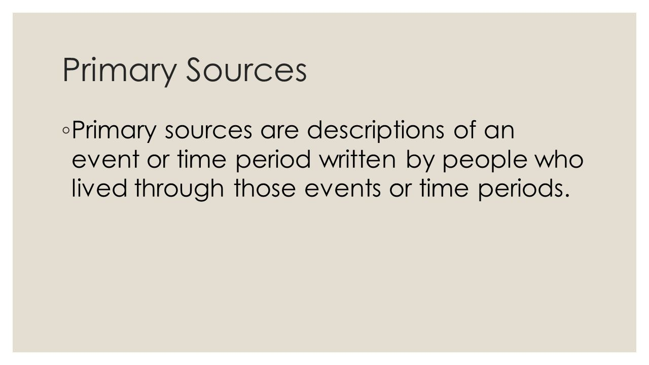 Primary Sources ◦ Primary sources are descriptions of an event or time period written by people who lived through those events or time periods.