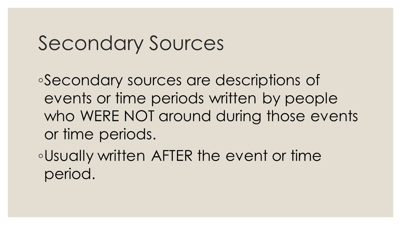 Secondary Sources ◦ Secondary sources are descriptions of events or time periods written by people who WERE NOT around during those events or time periods.