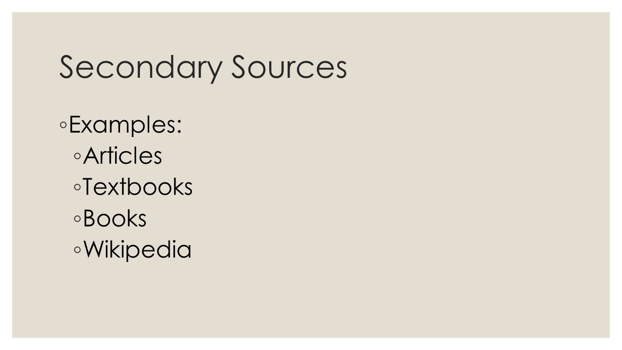 Secondary Sources ◦ Examples: ◦ Articles ◦ Textbooks ◦ Books ◦ Wikipedia