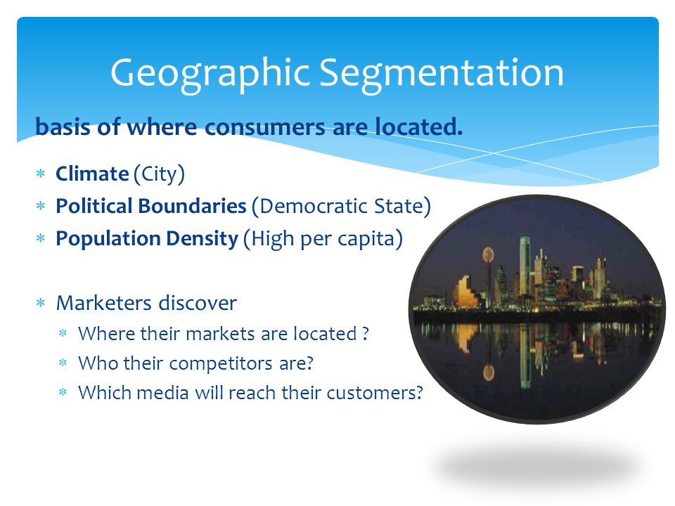 basis of where consumers are located.  Climate (City)  Political Boundaries (Democratic State)  Population Density (High per capita)  Marketers di