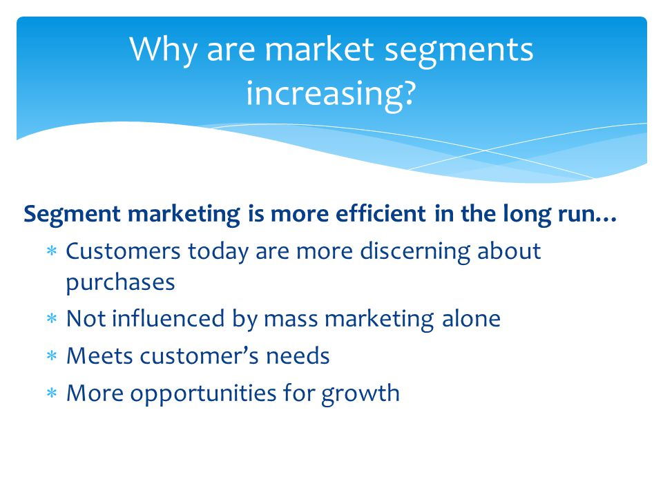 Segment marketing is more efficient in the long run…  Customers today are more discerning about purchases  Not influenced by mass marketing alone 