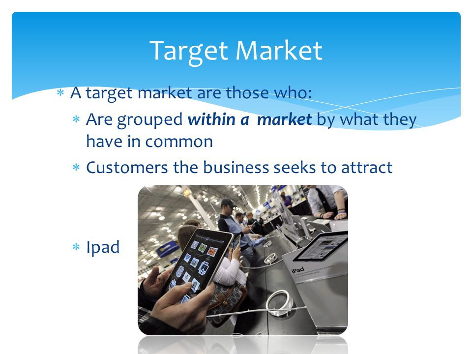  Customers belong to a number of markets  Customers targets = consumer market  Business target = industrial market  Markets usually change over time Importance of Target Markets Young Adult Middle Class Like Vacations Female