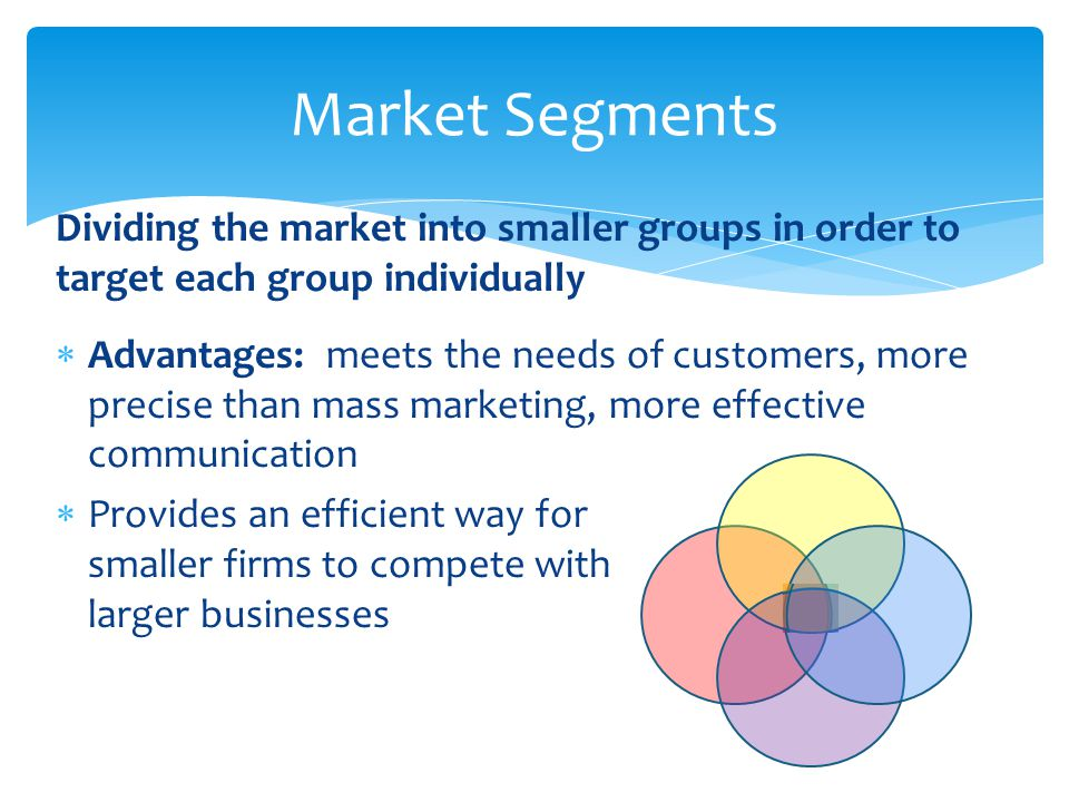 Dividing the market into smaller groups in order to target each group individually  Advantages: meets the needs of customers, more precise than mass