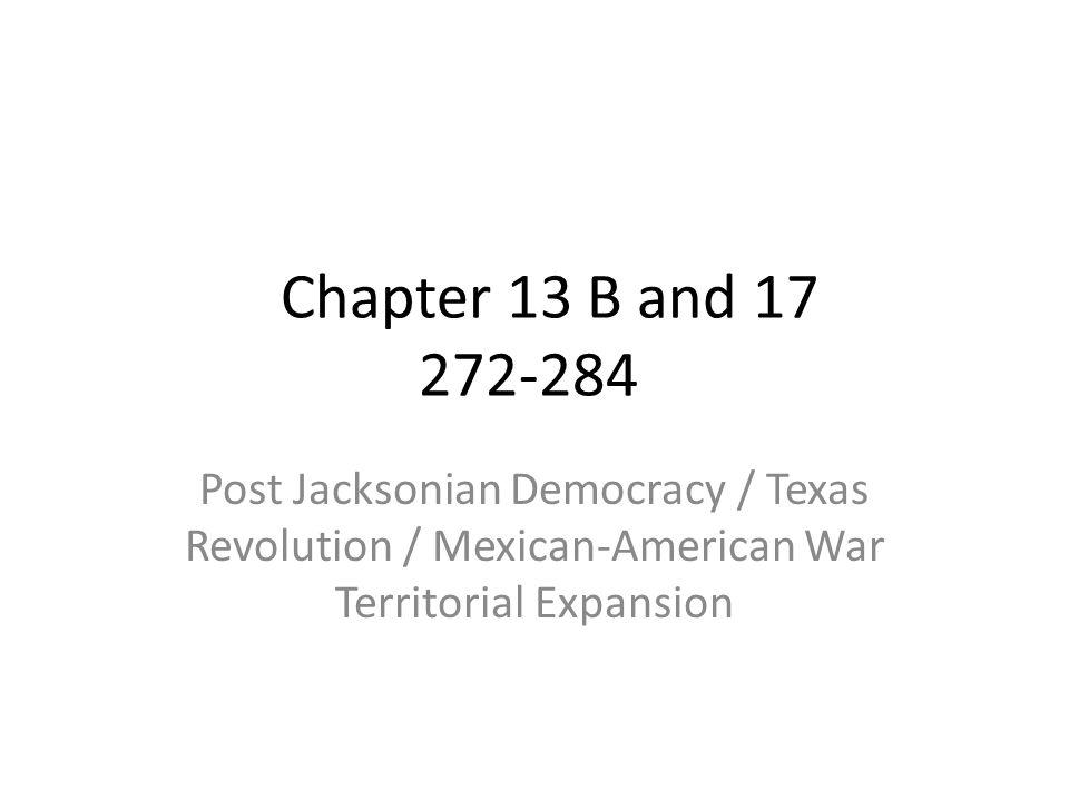 Chapter 13 B and 17 272-284 Post Jacksonian Democracy / Texas Revolution / Mexican-American War Territorial Expansion