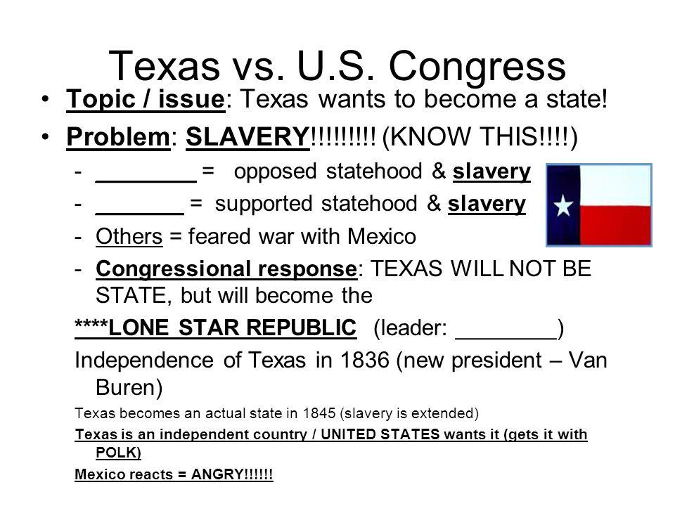 Texas vs. U.S. Congress Topic / issue: Texas wants to become a state! Problem: SLAVERY!!!!!!!!! (KNOW THIS!!!!) -________ = opposed statehood & slaver