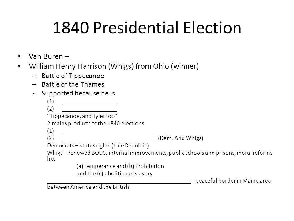 1840 Presidential Election Van Buren – _________________ William Henry Harrison (Whigs) from Ohio (winner) – Battle of Tippecanoe – Battle of the Tham