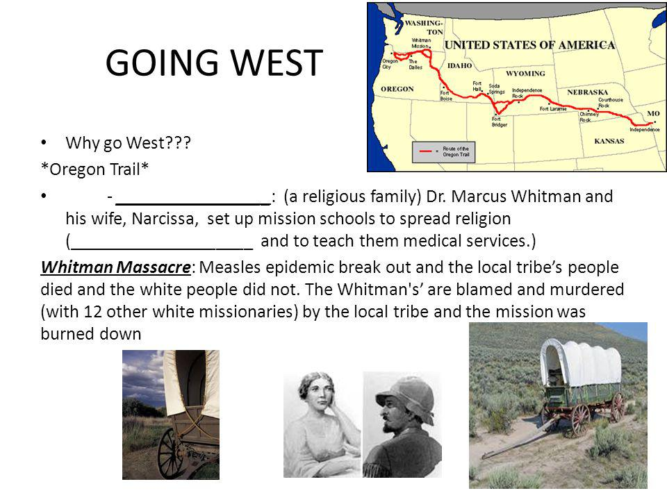 GOING WEST Why go West??? *Oregon Trail* - _________________: (a religious family) Dr. Marcus Whitman and his wife, Narcissa, set up mission schools t