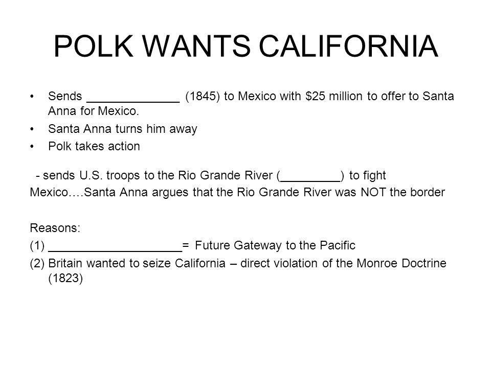 POLK WANTS CALIFORNIA Sends ______________ (1845) to Mexico with $25 million to offer to Santa Anna for Mexico. Santa Anna turns him away Polk takes a