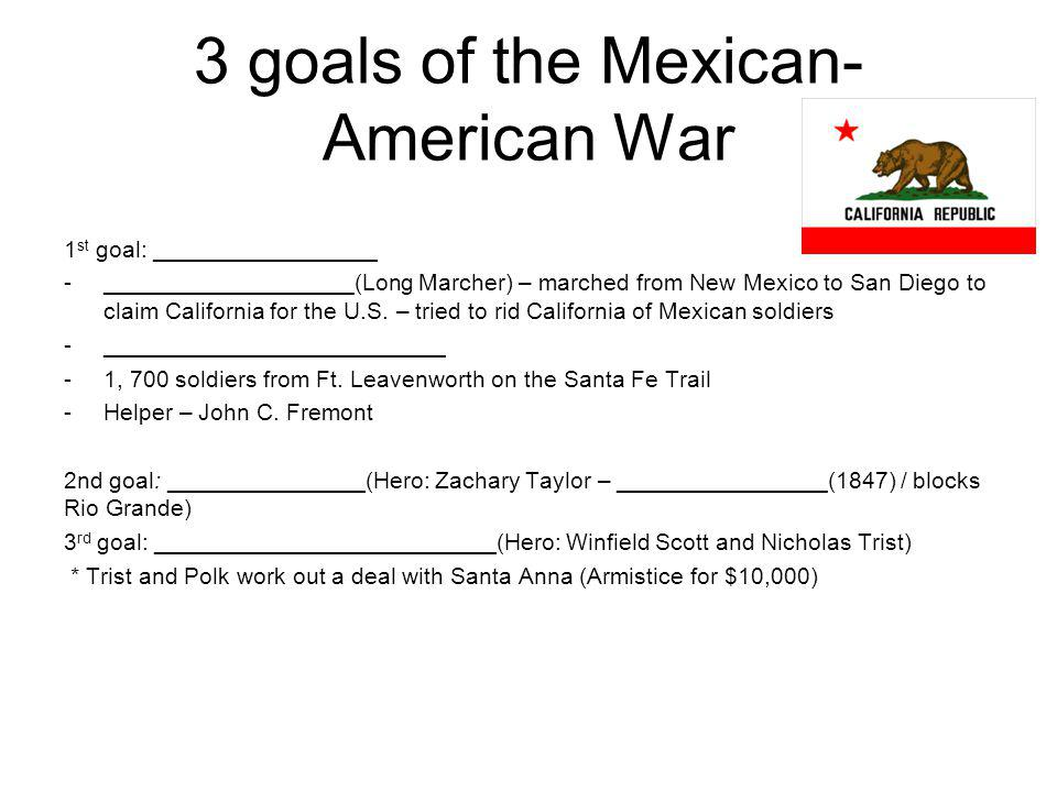 3 goals of the Mexican- American War 1 st goal: _________________ -___________________(Long Marcher) – marched from New Mexico to San Diego to claim C