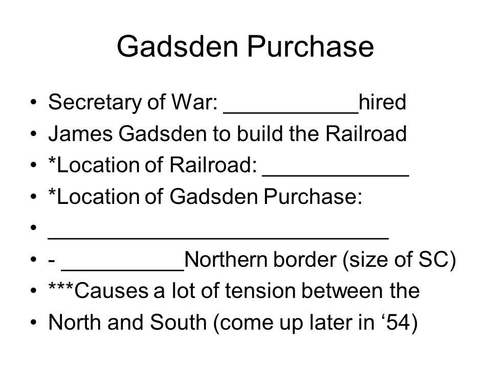 Gadsden Purchase Secretary of War: ___________hired James Gadsden to build the Railroad *Location of Railroad: ____________ *Location of Gadsden Purch