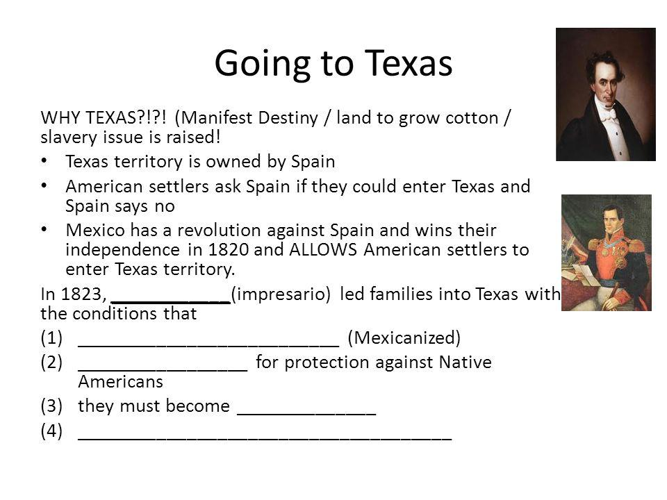 Timeline 1820 - ______________________ 1822 - American settlers go down to Texas (_______ ) / ______ 1830 - _________________ 1835 - Antonio Lopez de Santa Anna becomes _____________________ 1836 - ______________________ (claim and victory) 1845 - ______________________(Southern state) Conflict emerged and Texans were jailed while protesting (including Stephen Austin in Mexico City).