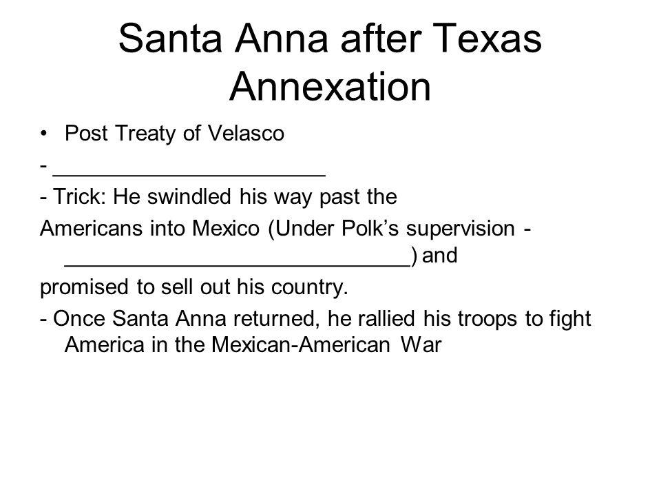Santa Anna after Texas Annexation Post Treaty of Velasco - ______________________ - Trick: He swindled his way past the Americans into Mexico (Under P