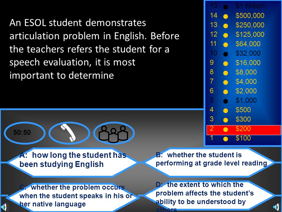 A: how long the student has been studying English C: whether the problem occurs when the student speaks in his or her native language B: whether the student is performing at grade level reading D: the extent to which the problem affects the student's ability to be understood by others 50:50 15 14 13 12 11 10 9 8 7 6 5 4 3 2 1 $1 Million $500,000 $250,000 $125,000 $64,000 $32,000 $16,000 $8,000 $4,000 $2,000 $1,000 $500 $300 $200 $100 An ESOL student demonstrates articulation problem in English.
