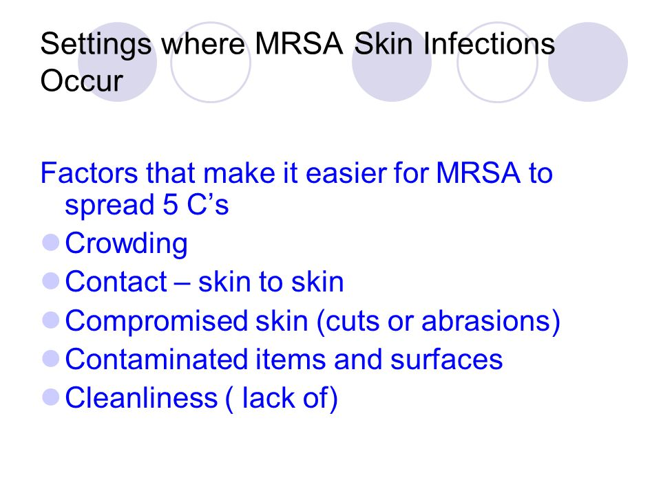Settings where MRSA Skin Infections Occur Factors that make it easier for MRSA to spread 5 C's Crowding Contact – skin to skin Compromised skin (cuts or abrasions) Contaminated items and surfaces Cleanliness ( lack of)