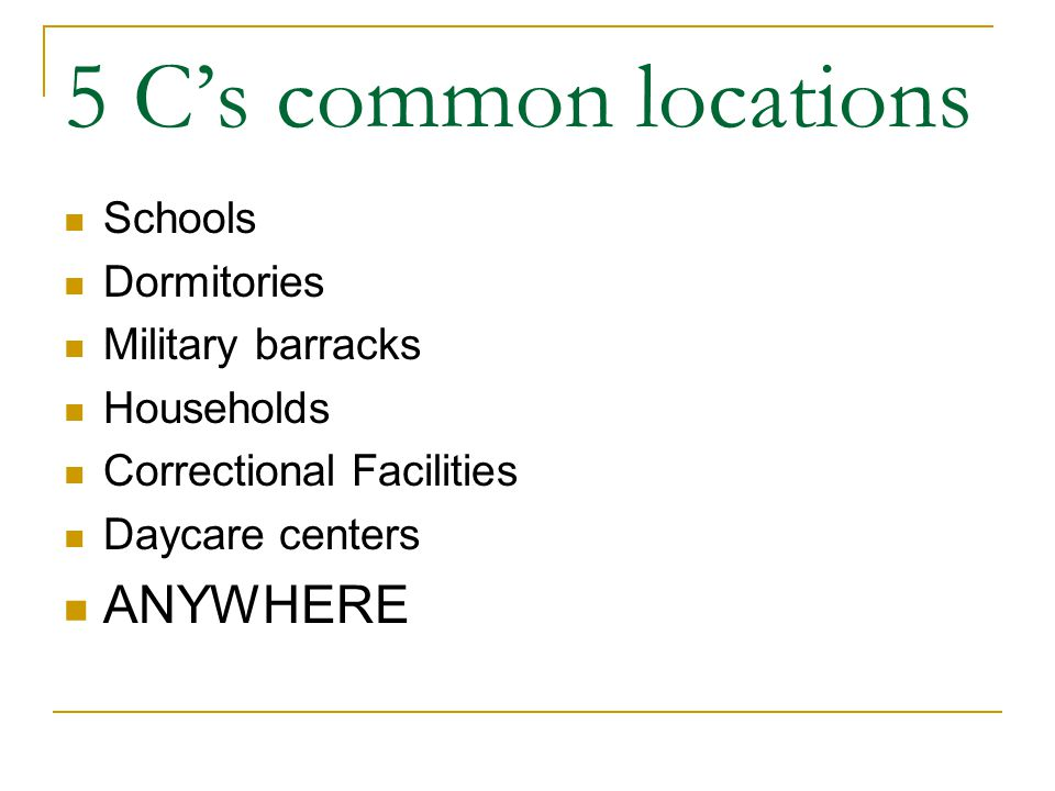 5 C's common locations Schools Dormitories Military barracks Households Correctional Facilities Daycare centers ANYWHERE