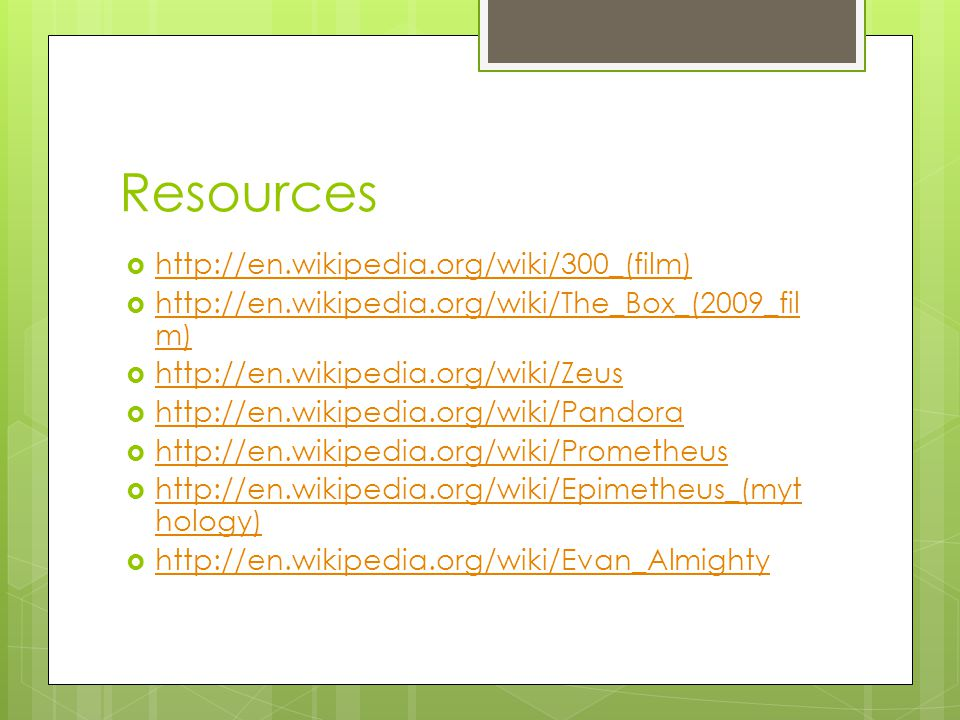 Resources  http://en.wikipedia.org/wiki/300_(film) http://en.wikipedia.org/wiki/300_(film)  http://en.wikipedia.org/wiki/The_Box_(2009_fil m) http://en.wikipedia.org/wiki/The_Box_(2009_fil m)  http://en.wikipedia.org/wiki/Zeus http://en.wikipedia.org/wiki/Zeus  http://en.wikipedia.org/wiki/Pandora http://en.wikipedia.org/wiki/Pandora  http://en.wikipedia.org/wiki/Prometheus http://en.wikipedia.org/wiki/Prometheus  http://en.wikipedia.org/wiki/Epimetheus_(myt hology) http://en.wikipedia.org/wiki/Epimetheus_(myt hology)  http://en.wikipedia.org/wiki/Evan_Almighty http://en.wikipedia.org/wiki/Evan_Almighty