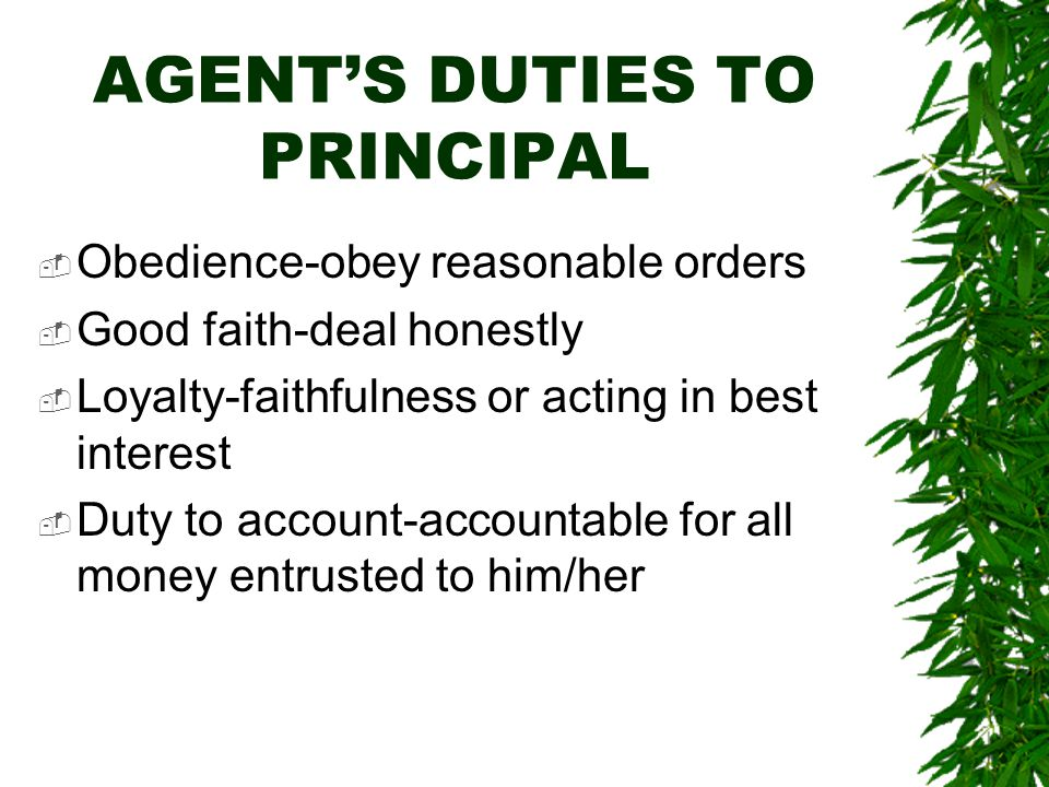 AGENT'S DUTIES TO PRINCIPAL  Obedience-obey reasonable orders  Good faith-deal honestly  Loyalty-faithfulness or acting in best interest  Duty to