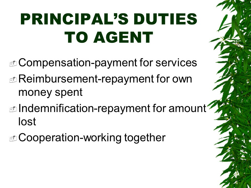 PRINCIPAL'S DUTIES TO AGENT  Compensation-payment for services  Reimbursement-repayment for own money spent  Indemnification-repayment for amount l