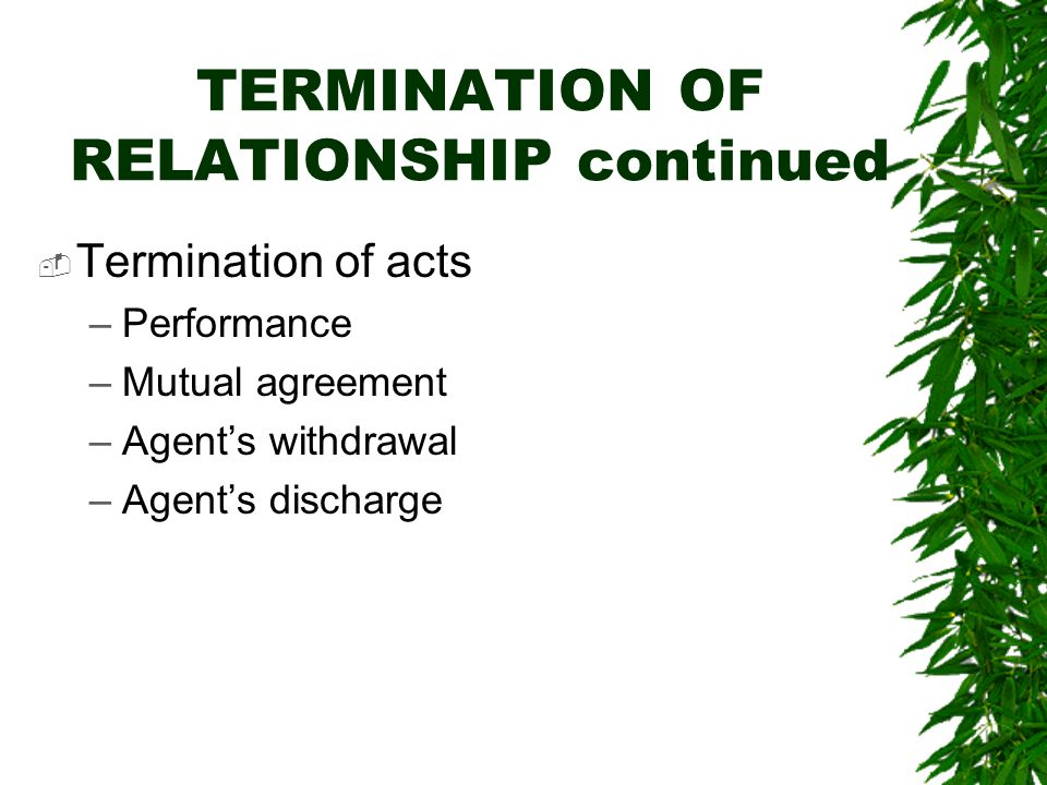 TERMINATION OF RELATIONSHIP continued  Termination of acts –Performance –Mutual agreement –Agent's withdrawal –Agent's discharge