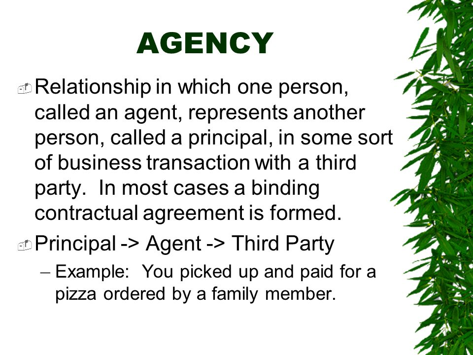 AGENCY  Relationship in which one person, called an agent, represents another person, called a principal, in some sort of business transaction with a