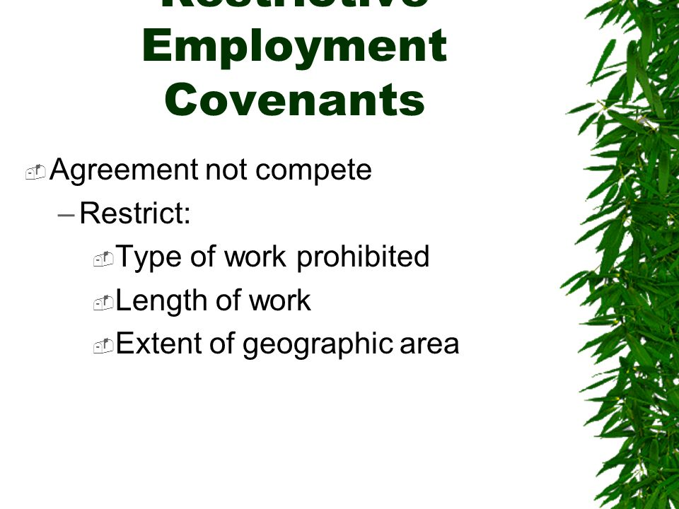 Restrictive Employment Covenants  Agreement not compete –Restrict:  Type of work prohibited  Length of work  Extent of geographic area