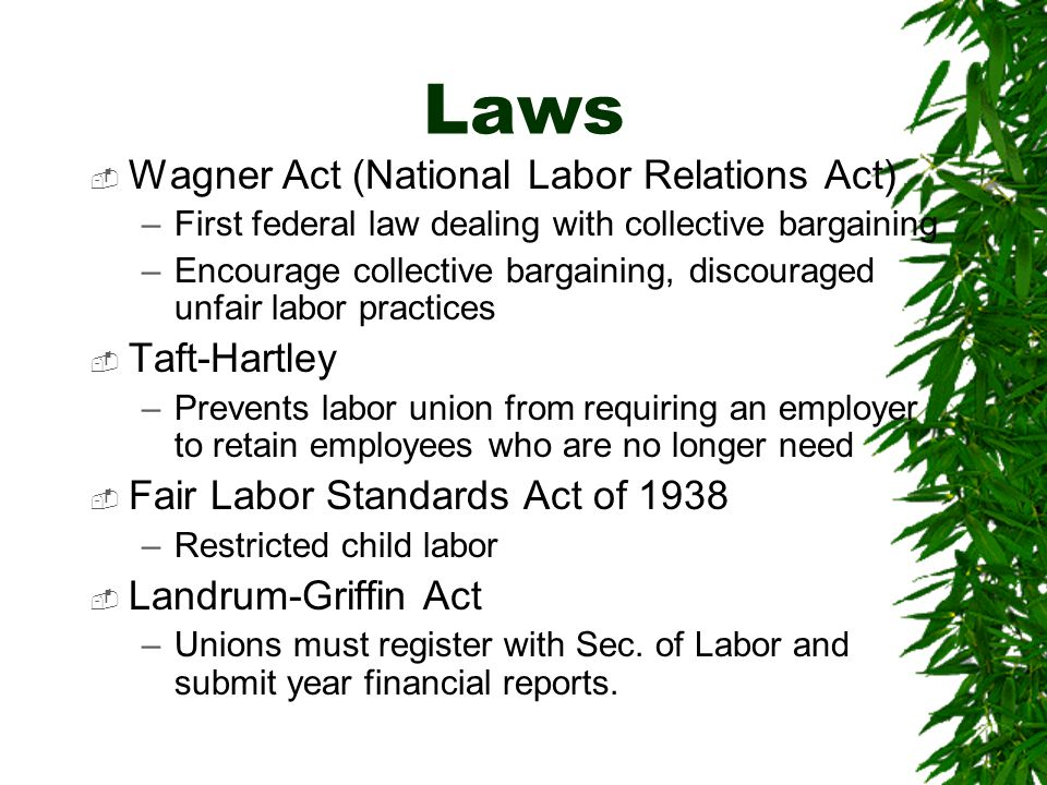 Laws  Wagner Act (National Labor Relations Act) –First federal law dealing with collective bargaining –Encourage collective bargaining, discouraged u