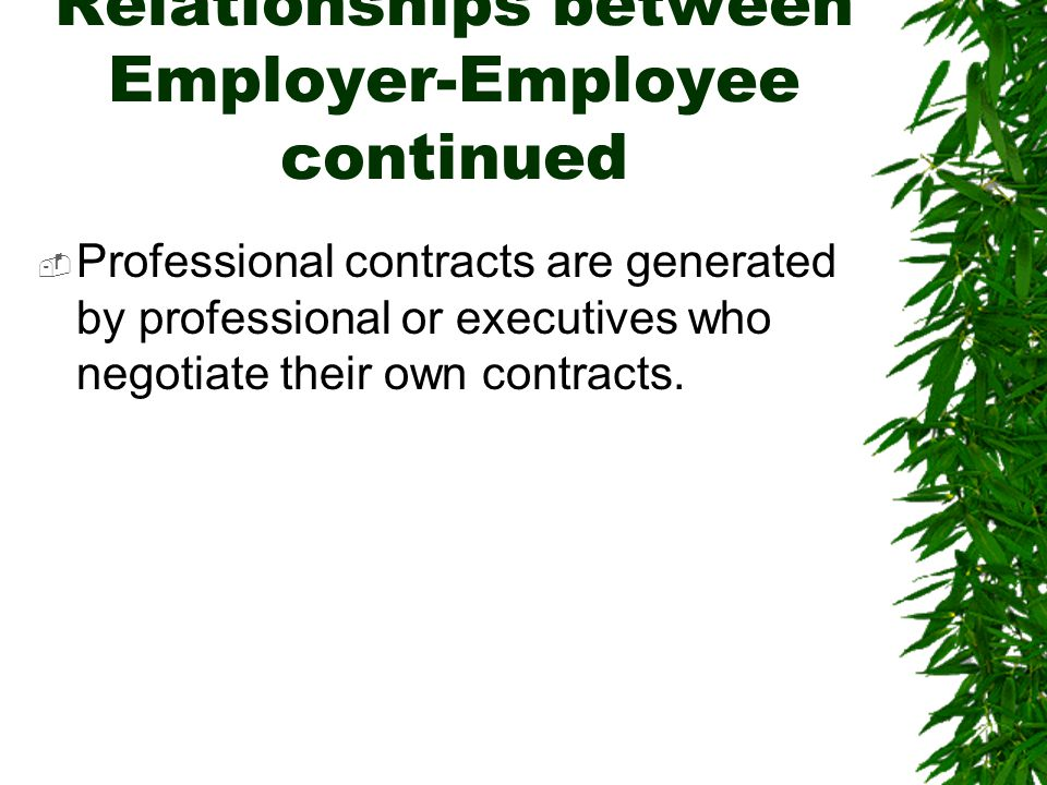 Relationships between Employer-Employee continued  Professional contracts are generated by professional or executives who negotiate their own contrac