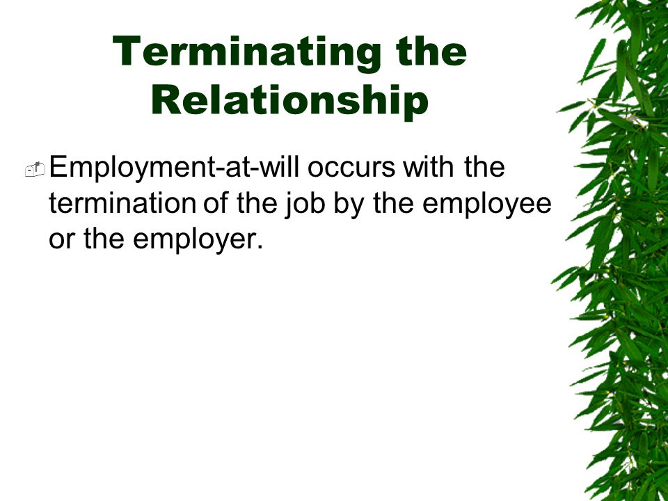 Terminating the Relationship  Employment-at-will occurs with the termination of the job by the employee or the employer.